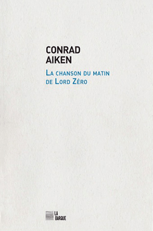 Conrad Aiken La chanson du matin de Lord Zéro éditions La Barque